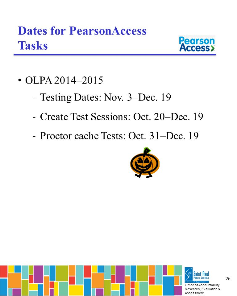 Office of Accountability Research, Evaluation & Assessment 25 Dates for PearsonAccess Tasks OLPA 2014–2015 ˗ Testing Dates: Nov.