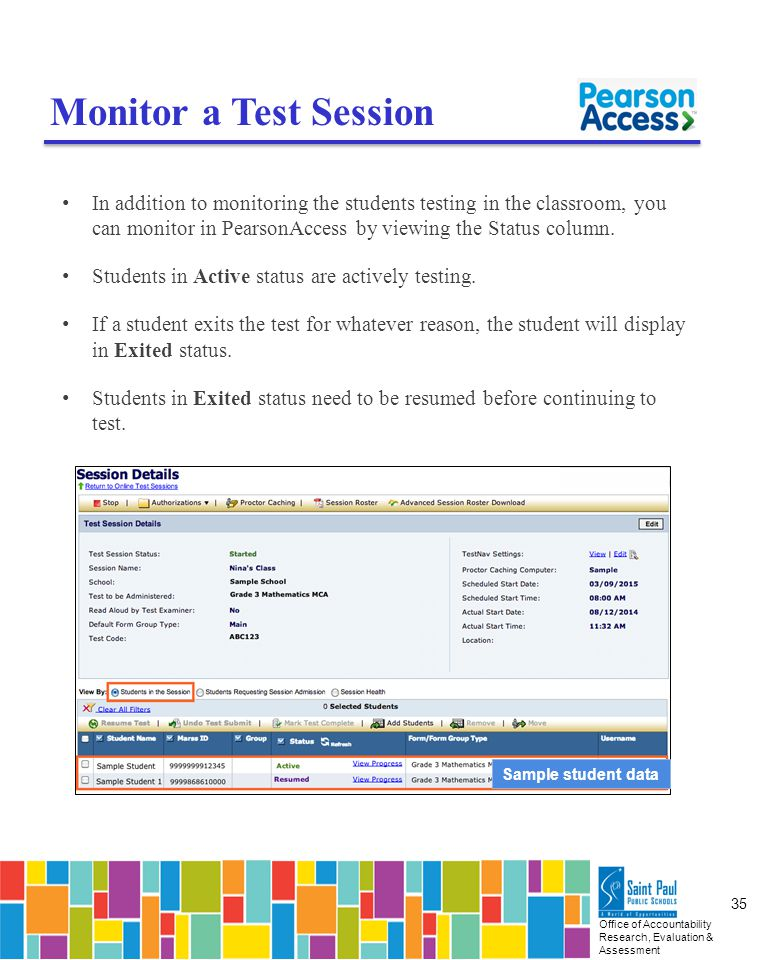 Office of Accountability Research, Evaluation & Assessment 35 Monitor a Test Session In addition to monitoring the students testing in the classroom, you can monitor in PearsonAccess by viewing the Status column.