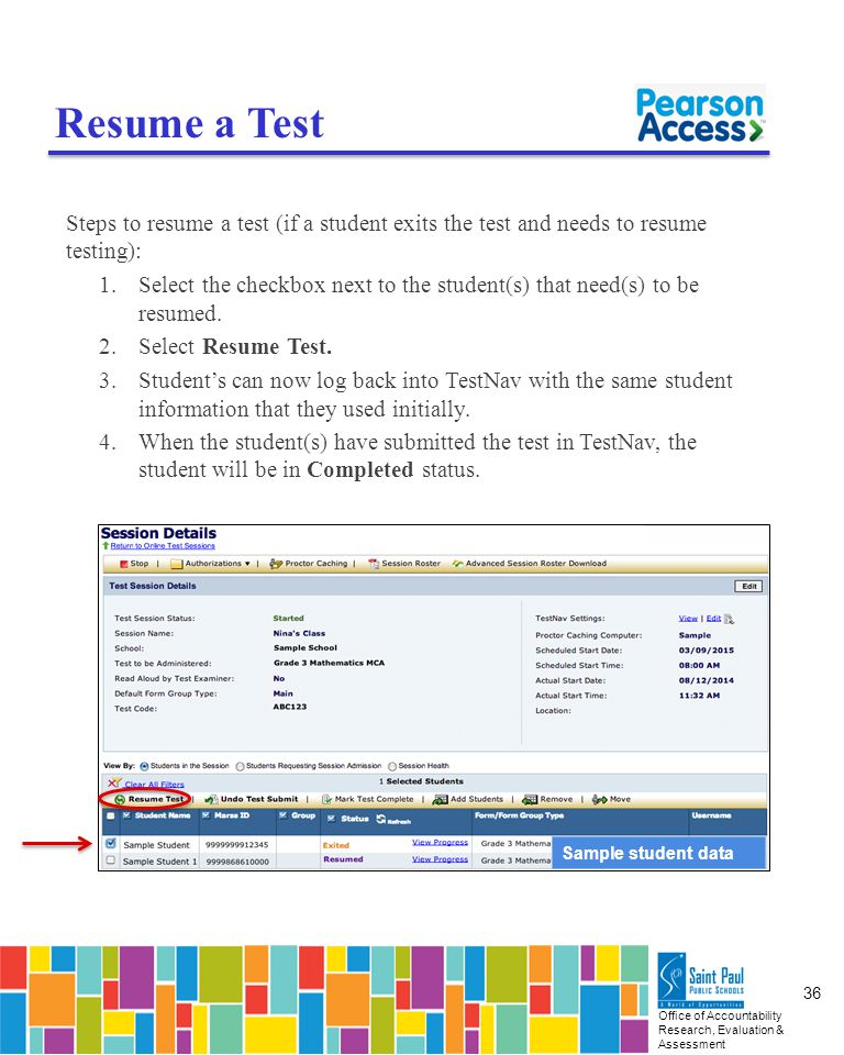 Office of Accountability Research, Evaluation & Assessment 36 Resume a Test Steps to resume a test (if a student exits the test and needs to resume testing): 1.Select the checkbox next to the student(s) that need(s) to be resumed.