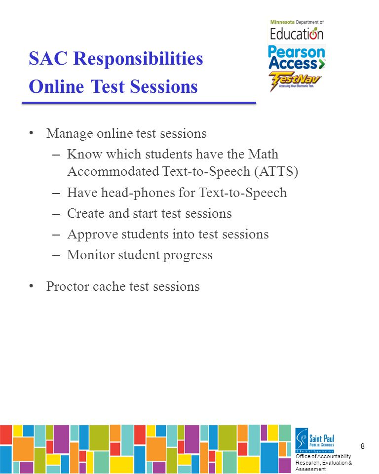 Office of Accountability Research, Evaluation & Assessment 8 SAC Responsibilities Online Test Sessions Manage online test sessions – Know which students have the Math Accommodated Text-to-Speech (ATTS) – Have head-phones for Text-to-Speech – Create and start test sessions – Approve students into test sessions – Monitor student progress Proctor cache test sessions