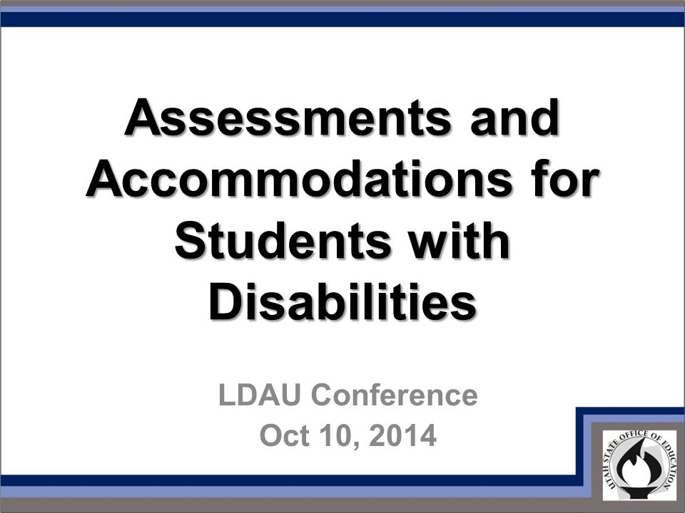Assessments and Accommodations for Students with Disabilities LDAU Conference Oct 10, 2014