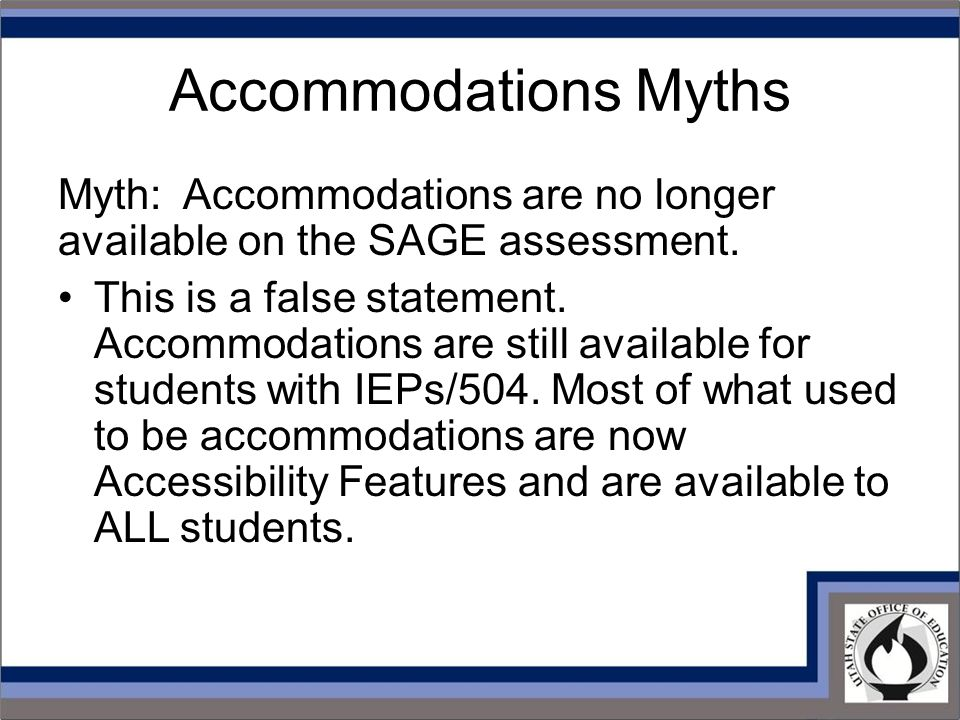 Accommodations Myths Myth: Accommodations are no longer available on the SAGE assessment.