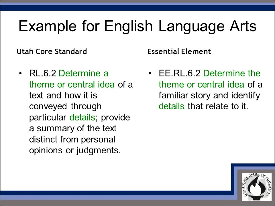 Example for English Language Arts RL.6.2 Determine a theme or central idea of a text and how it is conveyed through particular details; provide a summary of the text distinct from personal opinions or judgments.