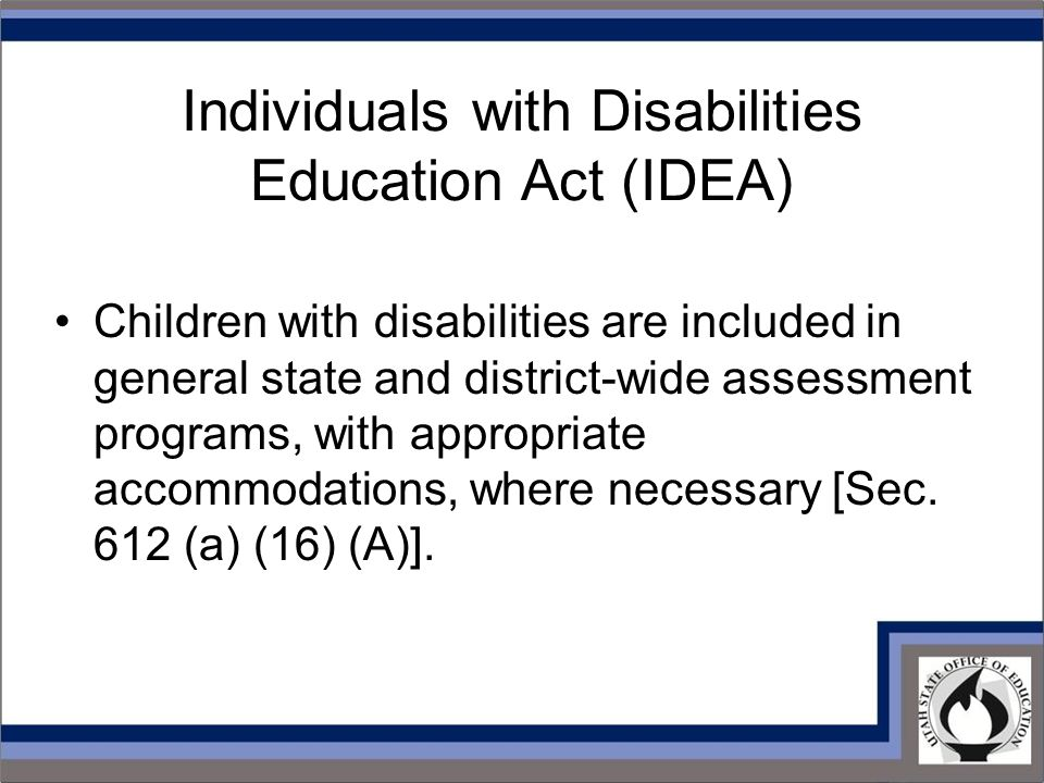 Individuals with Disabilities Education Act (IDEA) Children with disabilities are included in general state and district-wide assessment programs, with appropriate accommodations, where necessary [Sec.