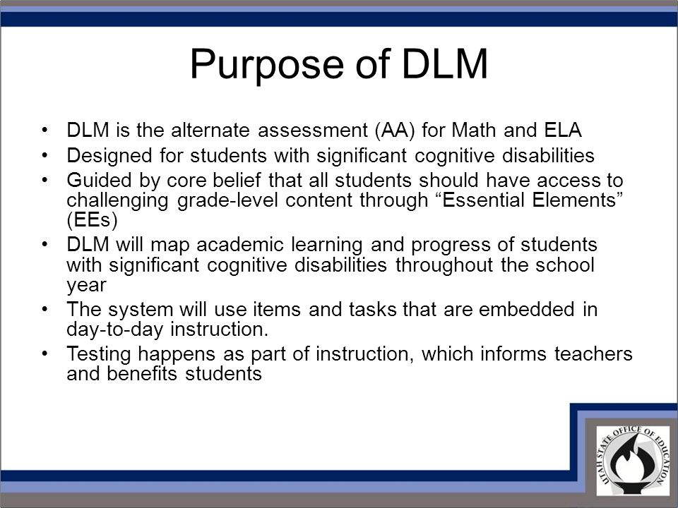 Purpose of DLM DLM is the alternate assessment (AA) for Math and ELA Designed for students with significant cognitive disabilities Guided by core belief that all students should have access to challenging grade-level content through Essential Elements (EEs) DLM will map academic learning and progress of students with significant cognitive disabilities throughout the school year The system will use items and tasks that are embedded in day-to-day instruction.