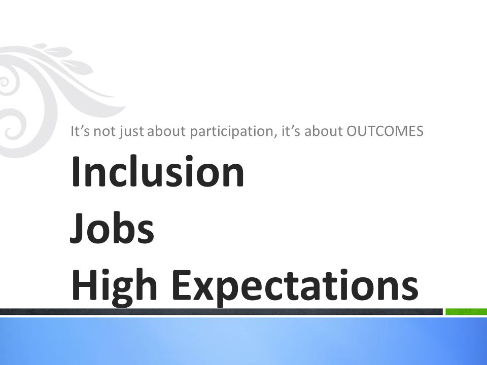It's not just about participation, it's about OUTCOMES Inclusion Jobs High Expectations