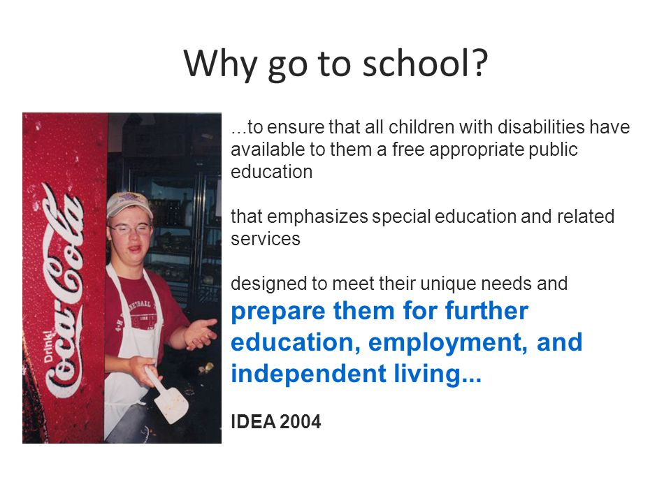 Why go to school ...to ensure that all children with disabilities have available to them a free appropriate public education that emphasizes special education and related services designed to meet their unique needs and prepare them for further education, employment, and independent living...