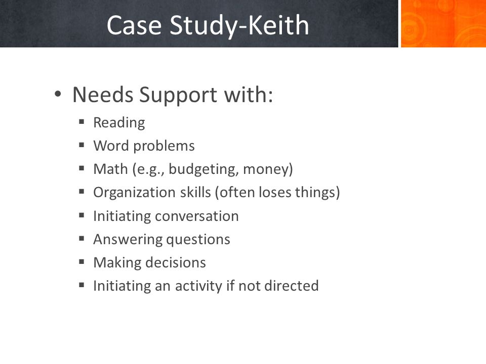 Needs Support with:  Reading  Word problems  Math (e.g., budgeting, money)  Organization skills (often loses things)  Initiating conversation  Answering questions  Making decisions  Initiating an activity if not directed Case Study-Keith