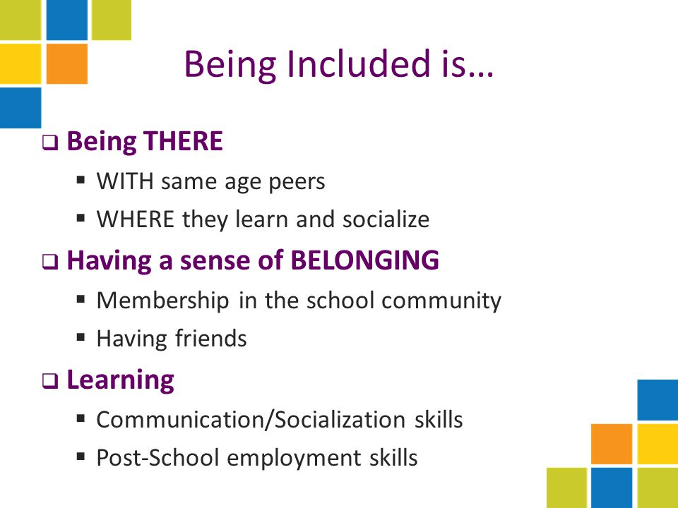Being Included is…  Being THERE  WITH same age peers  WHERE they learn and socialize  Having a sense of BELONGING  Membership in the school community  Having friends  Learning  Communication/Socialization skills  Post-School employment skills