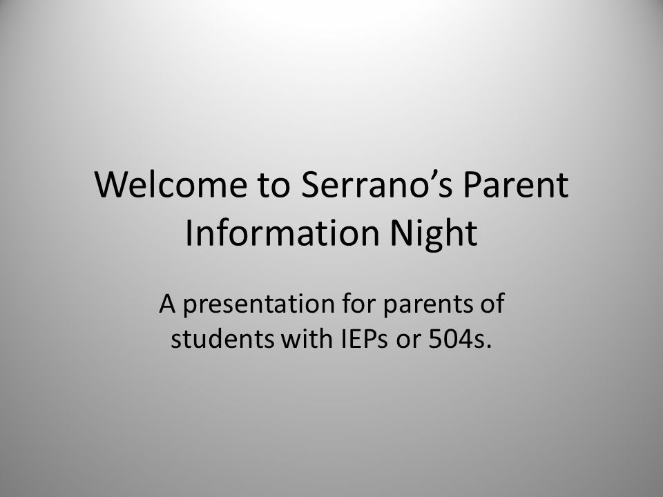 Welcome to Serrano's Parent Information Night A presentation for parents of students with IEPs or 504s.