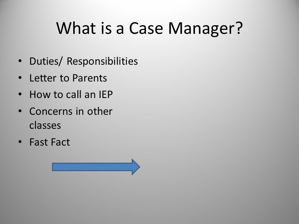 What is a Case Manager? Duties/ Responsibilities Letter to Parents How to call an IEP Concerns in other classes Fast Fact