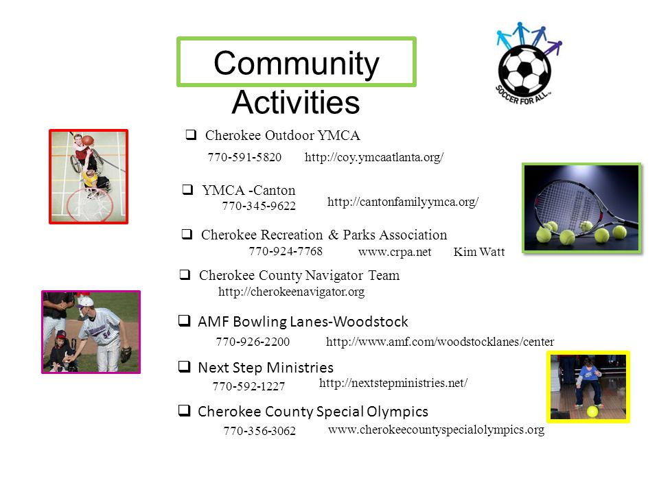 Community Activities  Cherokee Recreation & Parks Association 770-924-7768 www.crpa.netKim Watt  Cherokee Outdoor YMCA 770-591-5820http://coy.ymcaat