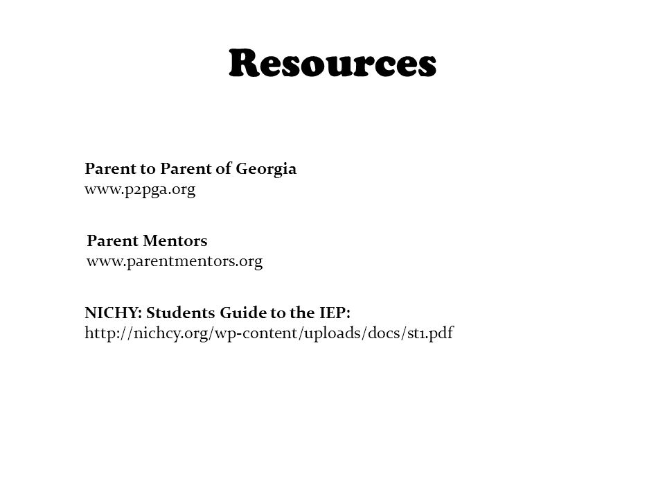 Resources Parent Mentors www.parentmentors.org Parent to Parent of Georgia www.p2pga.org NICHY: Students Guide to the IEP: http://nichcy.org/wp-conten