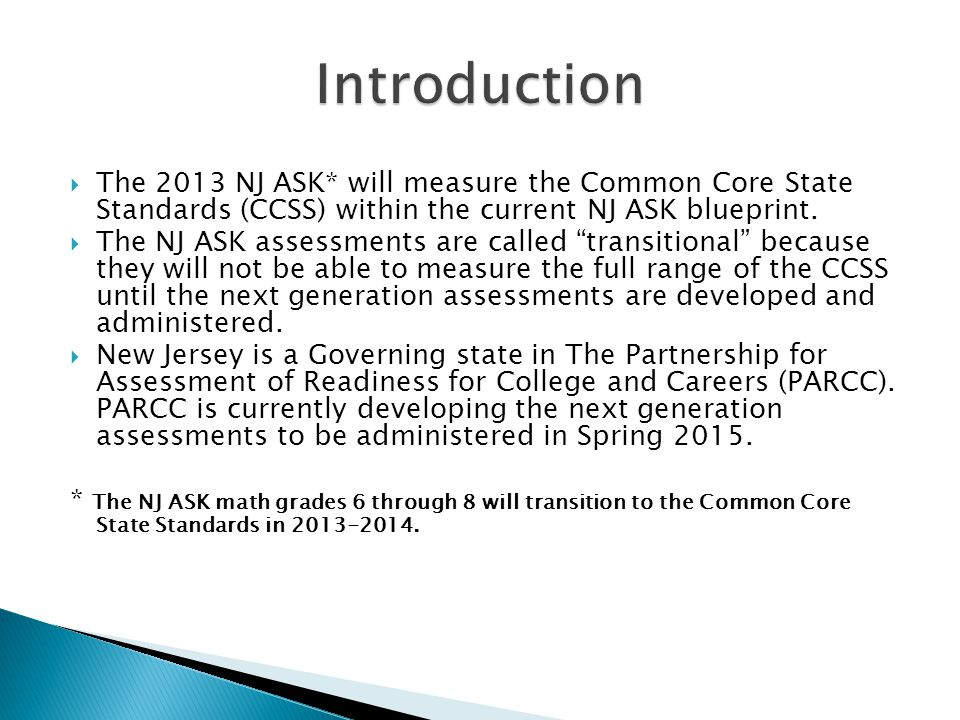 " The 2013 NJ ASK* will measure the Common Core State Standards (CCSS) within the current NJ ASK blueprint.  The NJ ASK assessments are called ""trans"
