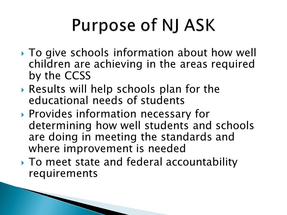  To give schools information about how well children are achieving in the areas required by the CCSS  Results will help schools plan for the educational needs of students  Provides information necessary for determining how well students and schools are doing in meeting the standards and where improvement is needed  To meet state and federal accountability requirements