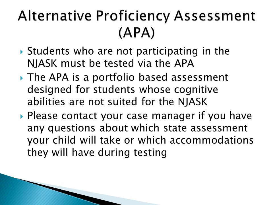  Students who are not participating in the NJASK must be tested via the APA  The APA is a portfolio based assessment designed for students whose cognitive abilities are not suited for the NJASK  Please contact your case manager if you have any questions about which state assessment your child will take or which accommodations they will have during testing
