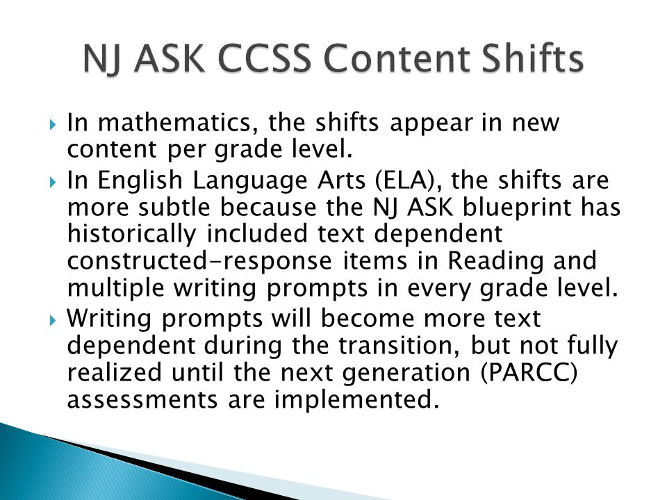  In mathematics, the shifts appear in new content per grade level.  In English Language Arts (ELA), the shifts are more subtle because the NJ ASK bl
