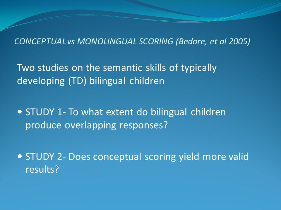 CONCEPTUAL vs MONOLINGUAL SCORING (Bedore, et al 2005) Two studies on the semantic skills of typically developing (TD) bilingual children STUDY 1- To