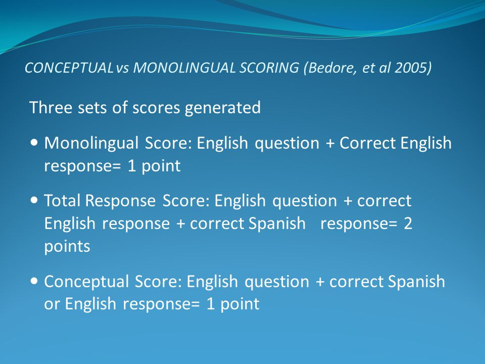 CONCEPTUAL vs MONOLINGUAL SCORING (Bedore, et al 2005) Three sets of scores generated Monolingual Score: English question + Correct English response=