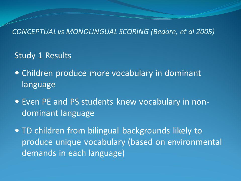 CONCEPTUAL vs MONOLINGUAL SCORING (Bedore, et al 2005) Study 1 Results Children produce more vocabulary in dominant language Even PE and PS students k