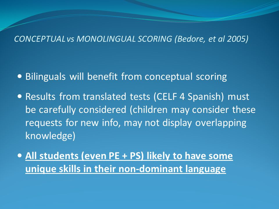 CONCEPTUAL vs MONOLINGUAL SCORING (Bedore, et al 2005) Bilinguals will benefit from conceptual scoring Results from translated tests (CELF 4 Spanish)