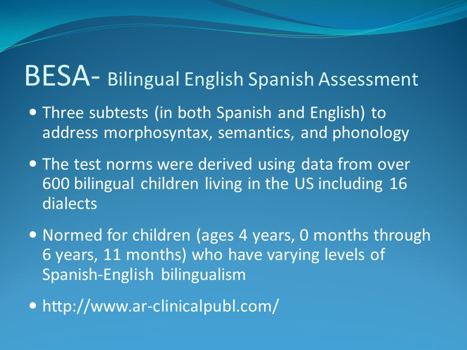 BESA- Bilingual English Spanish Assessment Three subtests (in both Spanish and English) to address morphosyntax, semantics, and phonology The test nor