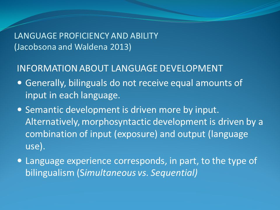 LANGUAGE PROFICIENCY AND ABILITY (Jacobsona and Waldena 2013) INFORMATION ABOUT LANGUAGE DEVELOPMENT Generally, bilinguals do not receive equal amount