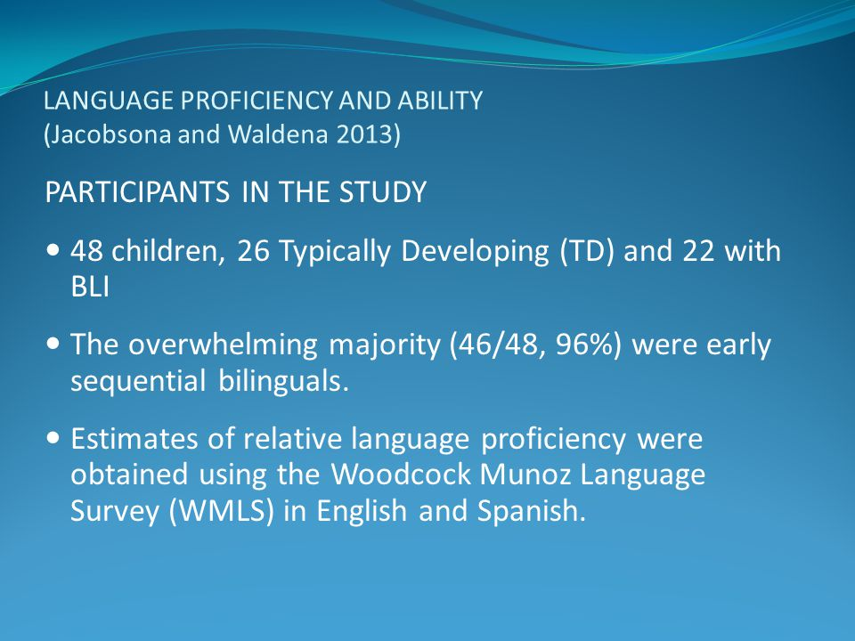 LANGUAGE PROFICIENCY AND ABILITY (Jacobsona and Waldena 2013) PARTICIPANTS IN THE STUDY 48 children, 26 Typically Developing (TD) and 22 with BLI The