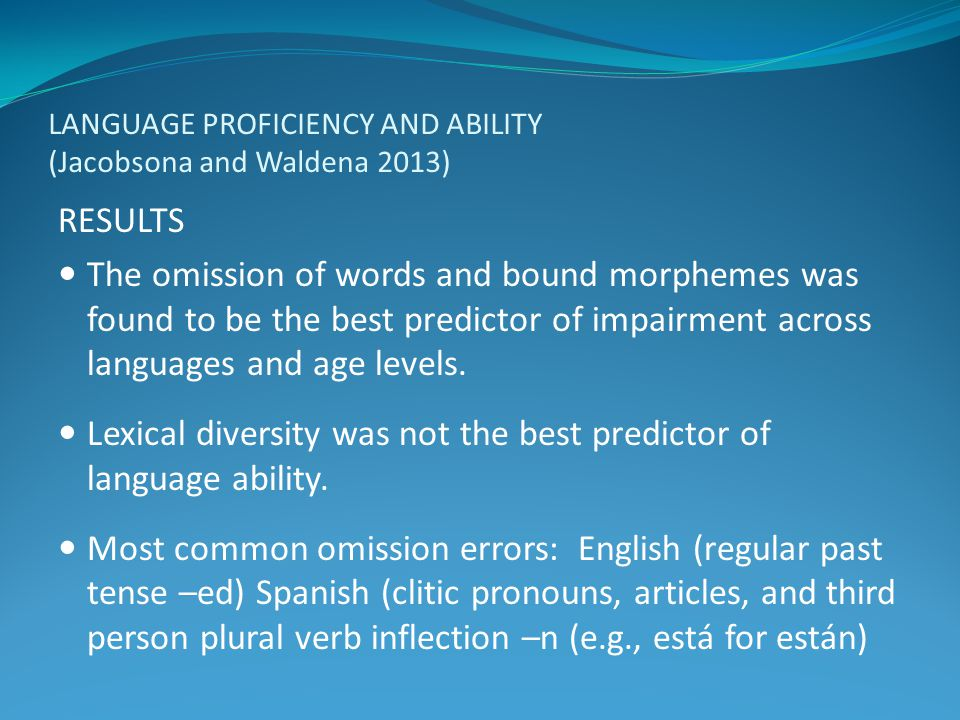 LANGUAGE PROFICIENCY AND ABILITY (Jacobsona and Waldena 2013) RESULTS The omission of words and bound morphemes was found to be the best predictor of