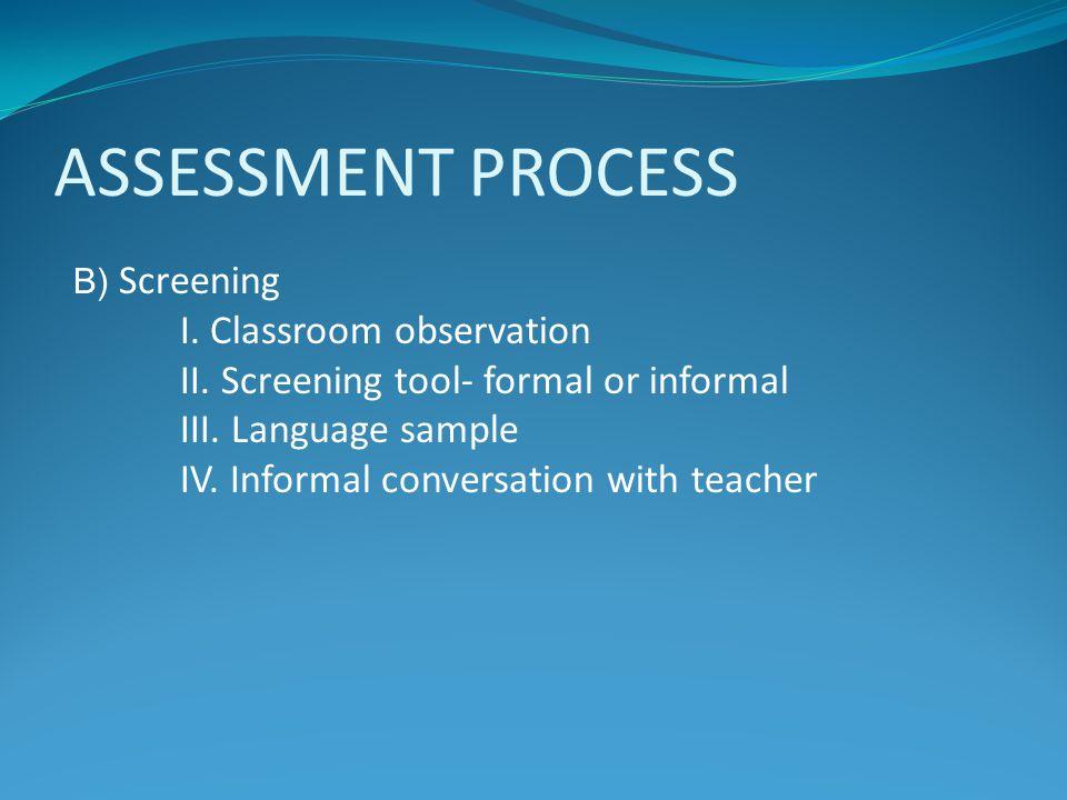 ASSESSMENT PROCESS B) Screening I. Classroom observation II. Screening tool- formal or informal III. Language sample IV. Informal conversation with te