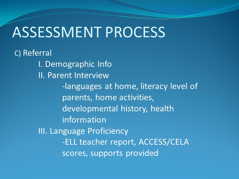 ASSESSMENT PROCESS C) Referral I. Demographic Info II. Parent Interview -languages at home, literacy level of parents, home activities, developmental
