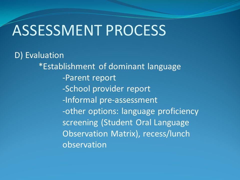 ASSESSMENT PROCESS D) Evaluation *Establishment of dominant language -Parent report -School provider report -Informal pre-assessment -other options: l