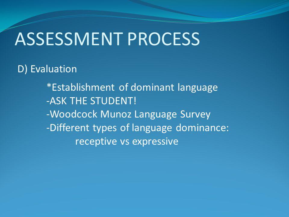 ASSESSMENT PROCESS D) Evaluation *Establishment of dominant language -ASK THE STUDENT! -Woodcock Munoz Language Survey -Different types of language do