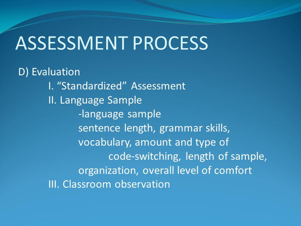 "ASSESSMENT PROCESS D) Evaluation I. ""Standardized"" Assessment II. Language Sample -language sample sentence length, grammar skills, vocabulary, amount"