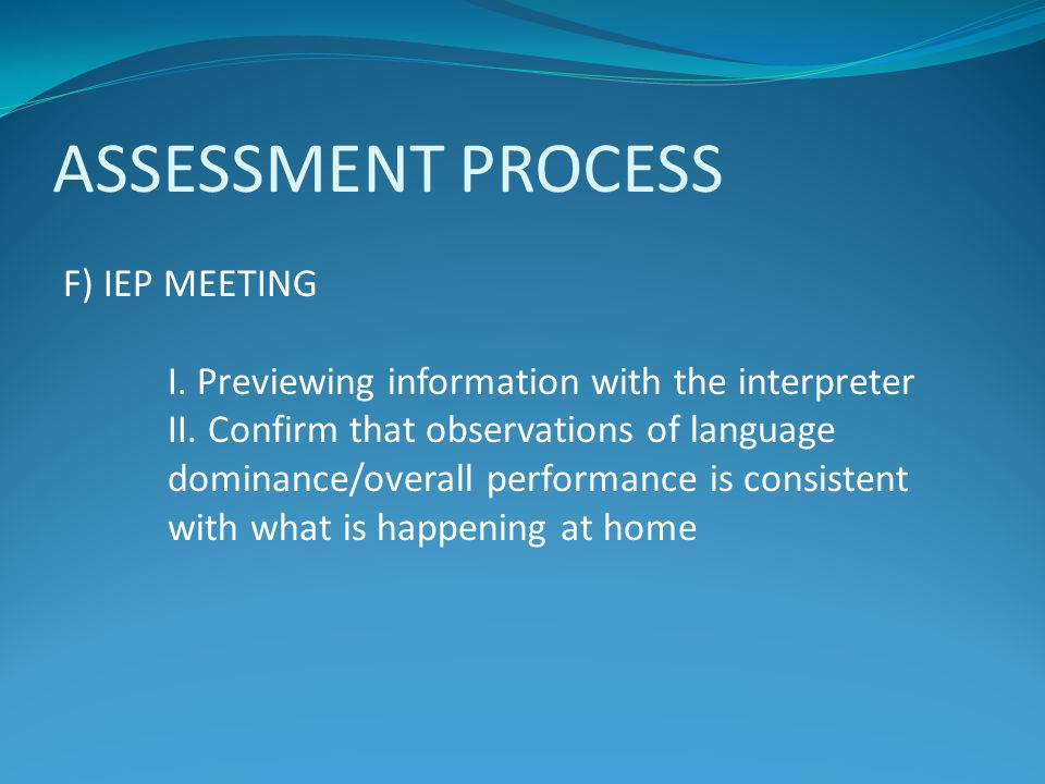 ASSESSMENT PROCESS F) IEP MEETING I. Previewing information with the interpreter II. Confirm that observations of language dominance/overall performan