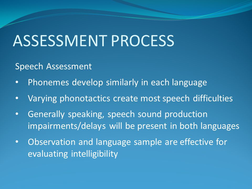 ASSESSMENT PROCESS Speech Assessment Phonemes develop similarly in each language Varying phonotactics create most speech difficulties Generally speaki