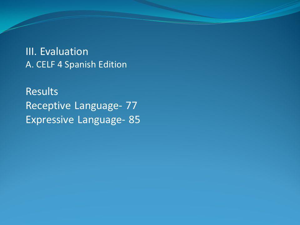 III. Evaluation A. CELF 4 Spanish Edition Results Receptive Language- 77 Expressive Language- 85