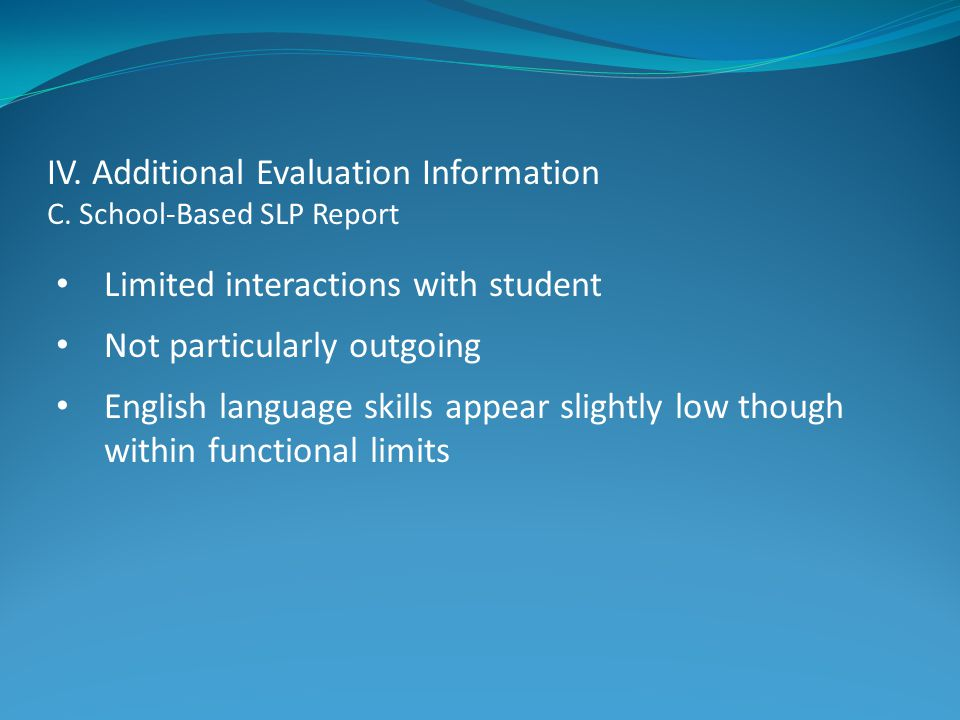 IV. Additional Evaluation Information C. School-Based SLP Report Limited interactions with student Not particularly outgoing English language skills a