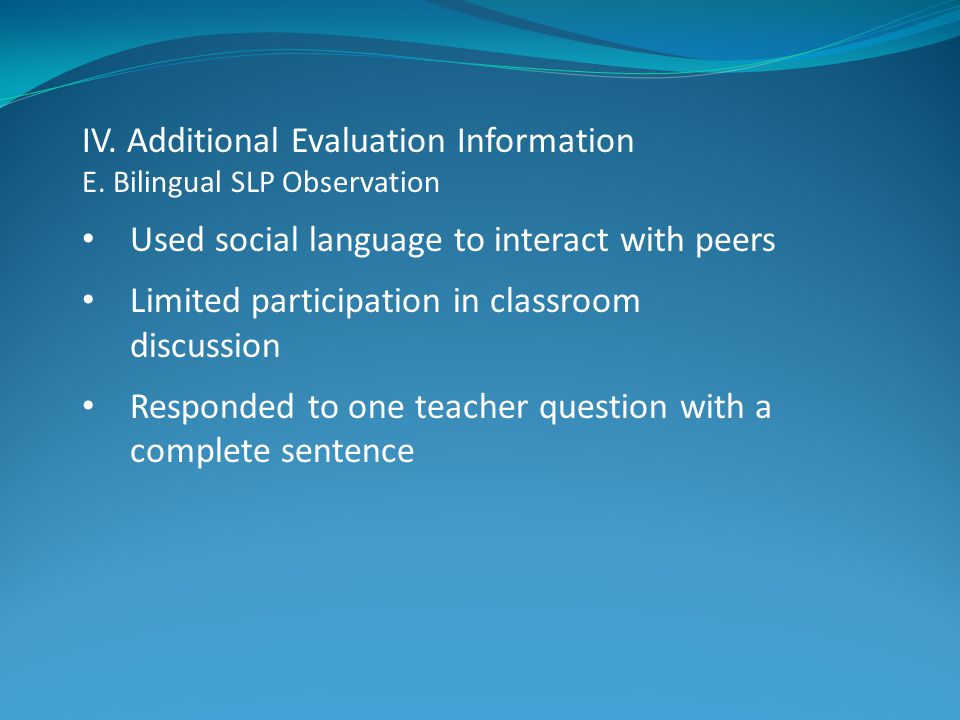 IV. Additional Evaluation Information E. Bilingual SLP Observation Used social language to interact with peers Limited participation in classroom disc