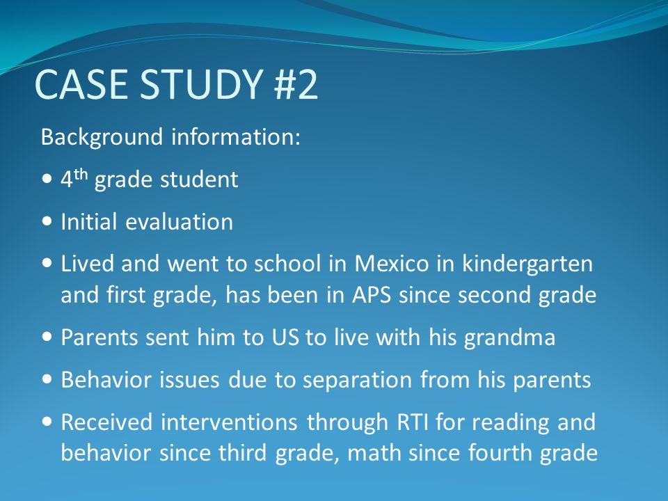 CASE STUDY #2 Background information: 4 th grade student Initial evaluation Lived and went to school in Mexico in kindergarten and first grade, has be