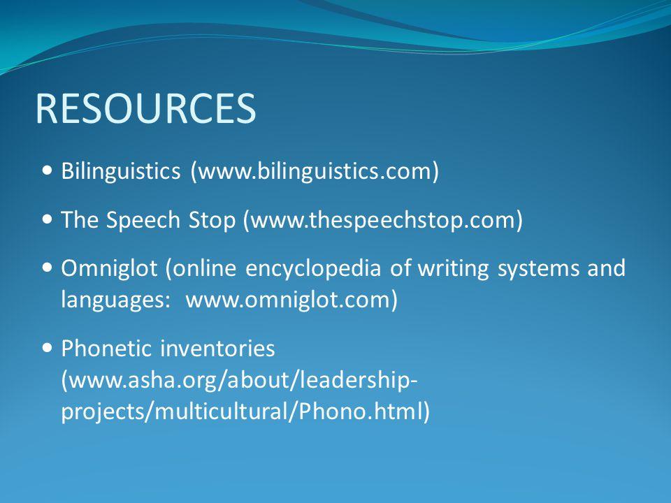 RESOURCES Bilinguistics (www.bilinguistics.com) The Speech Stop (www.thespeechstop.com) Omniglot (online encyclopedia of writing systems and languages