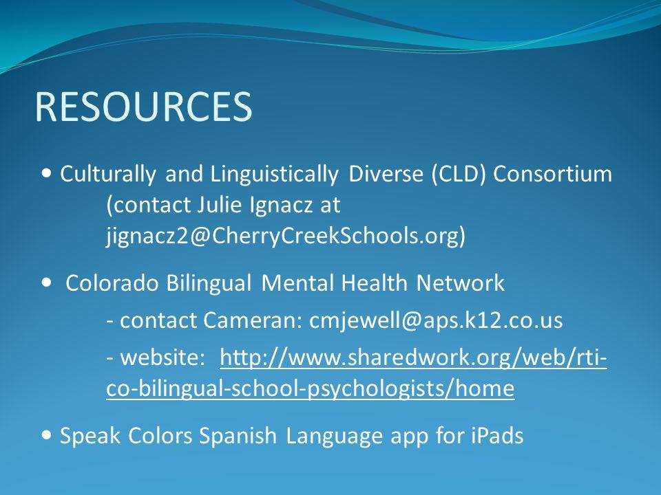 RESOURCES Culturally and Linguistically Diverse (CLD) Consortium (contact Julie Ignacz at jignacz2@CherryCreekSchools.org) Colorado Bilingual Mental H
