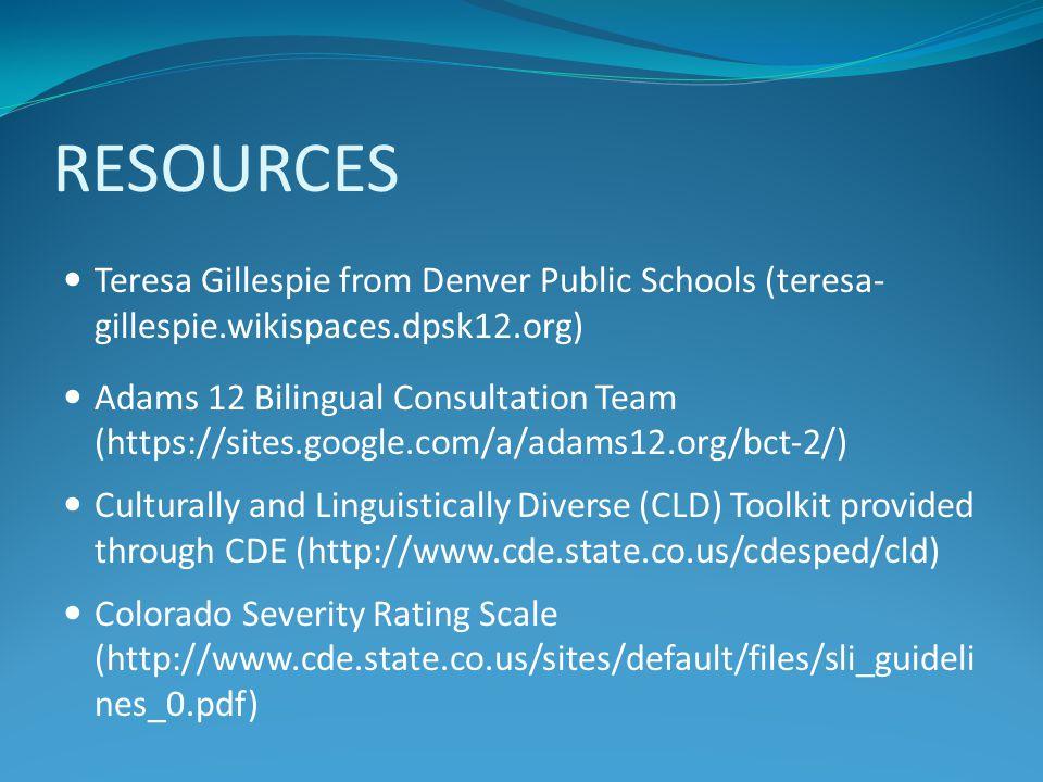 RESOURCES Teresa Gillespie from Denver Public Schools (teresa- gillespie.wikispaces.dpsk12.org) Adams 12 Bilingual Consultation Team (https://sites.go