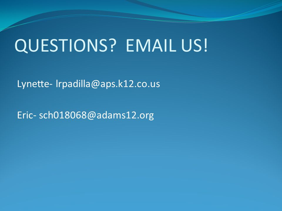 QUESTIONS? EMAIL US! Lynette- lrpadilla@aps.k12.co.us Eric- sch018068@adams12.org