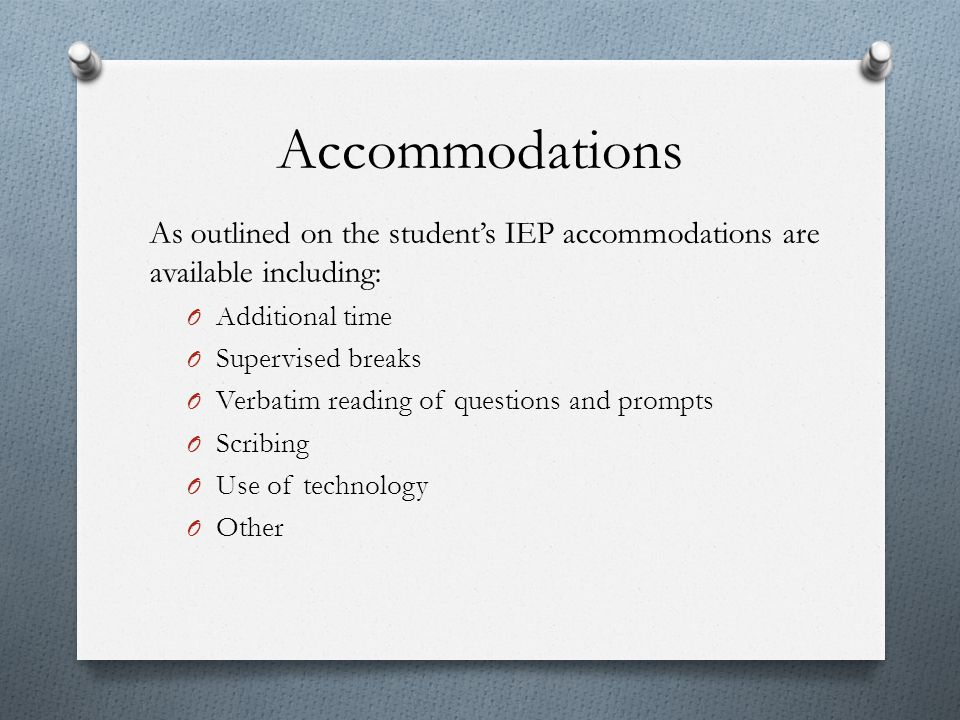 Accommodations As outlined on the student's IEP accommodations are available including: O Additional time O Supervised breaks O Verbatim reading of qu