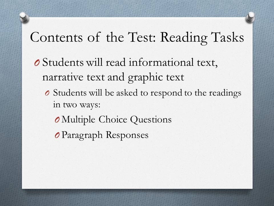 Contents of the Test: Reading Tasks O Students will read informational text, narrative text and graphic text O Students will be asked to respond to th