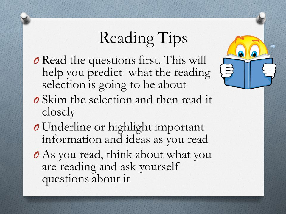 Reading Tips O Read the questions first. This will help you predict what the reading selection is going to be about O Skim the selection and then read