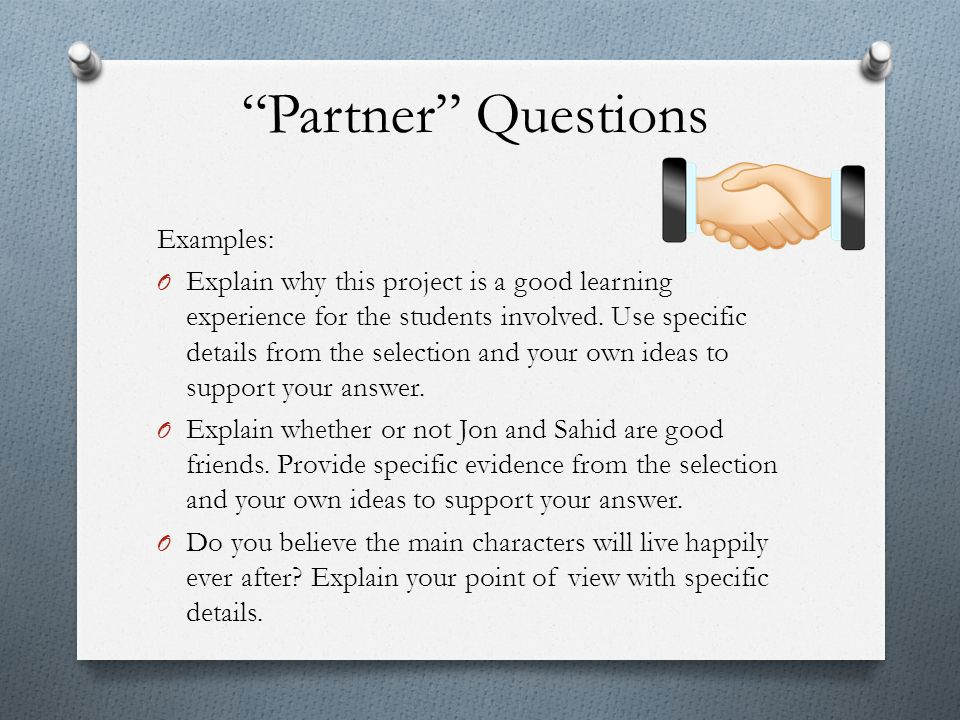 """Partner"" Questions Examples: O Explain why this project is a good learning experience for the students involved. Use specific details from the select"