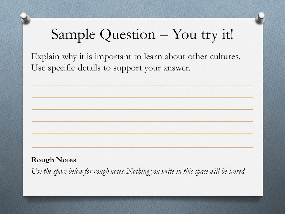 Sample Question – You try it! Explain why it is important to learn about other cultures. Use specific details to support your answer. Rough Notes Use