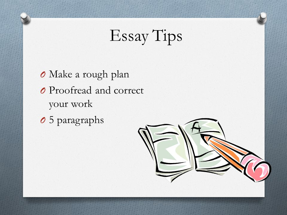 Essay Tips O Make a rough plan O Proofread and correct your work O 5 paragraphs